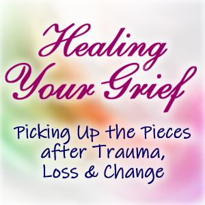Healing Your Grief: Picking Up the Pieces after Trauma, Loss and Change